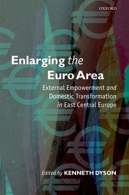 Enlarging the Euro Area: External Empowerment and Domestic Transformation in East Central Europe - Dyson, Kenneth (Editor)