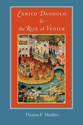 Enrico Dandolo and the Rise of Venice - Madden, Thomas F