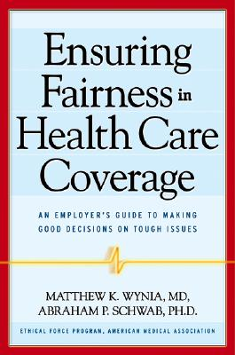 Ensuring Fairness in Health Care Coverage: An Employer's Guide to Making Good Decisions on Tough Issues - Wynia, Matthew K, M.D., and Schwab, Abraham P, PH.D.