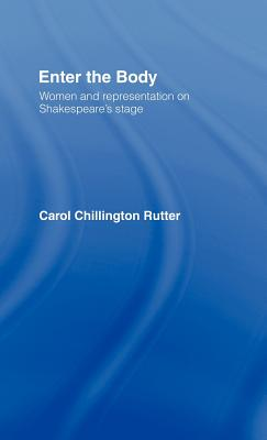 Enter the Body: Women and Representation on Shakespeare's Stage - Rutter, Carol Chillington