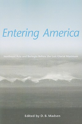 Entering America: Northeast Asia and Beringia Before the Last Glacial Maximum - Madsen, David B (Editor)