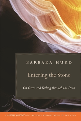 Entering the Stone: On Caves and Feeling Through the Dark - Hurd, Barbara