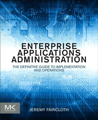 Enterprise Applications Administration: The Definitive Guide to Implementation and Operations - Faircloth, Jeremy