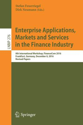Enterprise Applications, Markets and Services in the Finance Industry: 8th International Workshop, Financecom 2016, Frankfurt, Germany, December 8, 2016, Revised Papers - Feuerriegel, Stefan (Editor), and Neumann, Dirk (Editor)