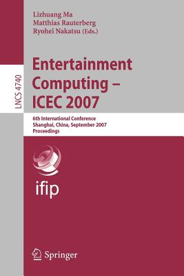 Entertainment Computing - ICEC 2007: 6th International Conference Shanghai, China, September 15-17, 2007 Proceedings - Ma, Lizhuang (Editor)