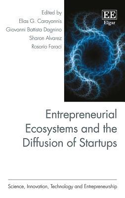 Entrepreneurial Ecosystems and the Diffusion of Startups - Carayannis, Elias G (Editor), and Dagnino, Giovanni B (Editor), and Alvarez, Sharon (Editor)