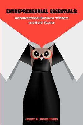 Entrepreneurial Essentials: Unconventional Business Wisdom and Bold Tactics - Roumeliotis, James D