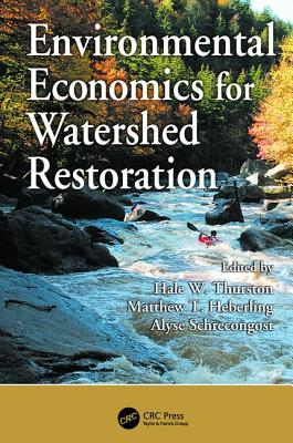Environmental Economics for Watershed Restoration - Thurston, Hale W. (Editor), and Heberling, Matthew T. (Editor), and Schrecongost, Alyse (Editor)