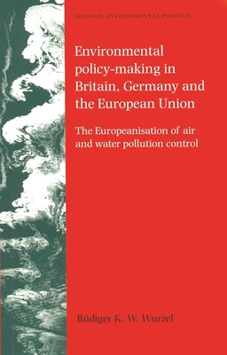 Environmental Policy-Making in Britain, Germany and the European Union: The Europeanisation of Air and Water Pollution Control - Wurzel, Rudiger K W