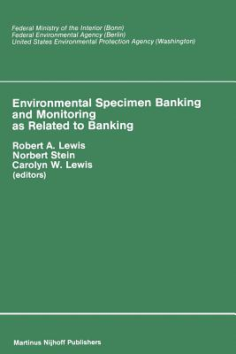 Environmental Specimen Banking and Monitoring as Related to Banking: Proceedings of the International Workshop, Saarbruecken, Federal Republic of Germany, 10-15 May, 1982 - Lewis, R a (Editor), and Stain, N (Editor), and Lewis, Carolyn W (Editor)