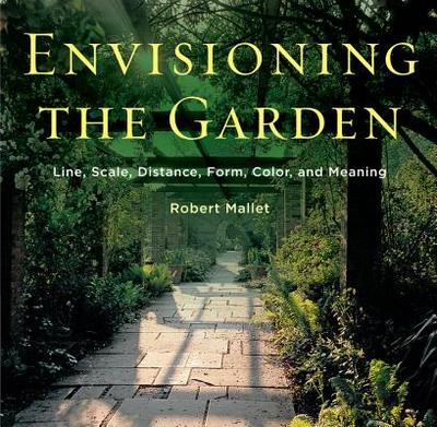 Envisioning the Garden: Line, Scale, Distance, Form, Color, and Meaning - Mallet, Robert