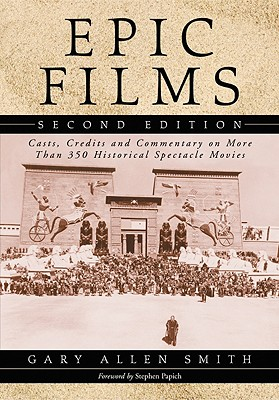 Epic Films: Casts, Credits and Commentary on More Than 350 Historical Spectacle Movies, 2D Ed. - Smith, Gary Allen