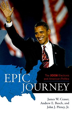 Epic Journey: The 2008 Elections and American Politics - Ceaser, James W, Professor, and Busch, Andrew E, and Pitney, John J
