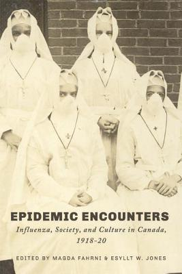 Epidemic Encounters: Influenza, Society, and Culture in Canada, 1918-20 - Fahrni, Magda (Editor), and Jones, Esyllt W (Editor)