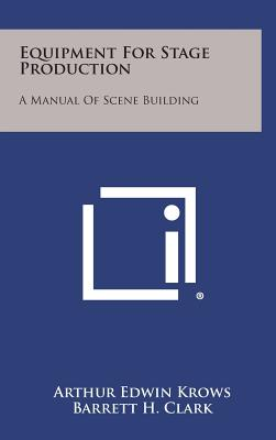 Equipment for Stage Production: A Manual of Scene Building - Krows, Arthur Edwin, and Clark, Barrett H (Foreword by)