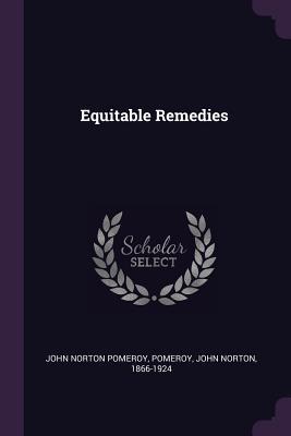 Equitable Remedies - Pomeroy, John Norton, and Norton, John