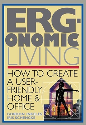 Ergonomic Living: How to Create a User-Friendly Home & Officer - Inkeles, Gordon