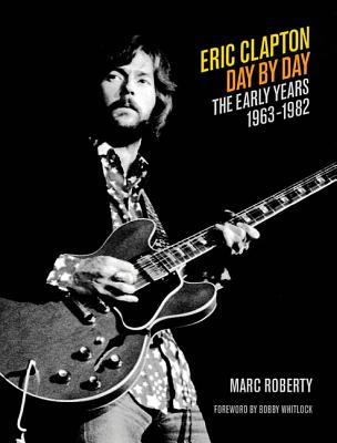 Eric Clapton Day by Day: The Early Years, 1963-1982 - Roberty, Marc
