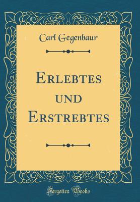 Erlebtes Und Erstrebtes (Classic Reprint) - Gegenbaur, Carl