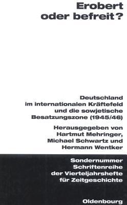 Erobert oder befreit? : Deutschland im internationalen Kr?ftefeld und die Sowjetische Besatzungszone, 1945/46 - Mehringer, Hartmut, and Schwartz, Michael, and Wentker, Hermann