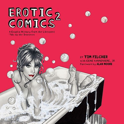 Erotic Comics 2: A Graphic History from the Liberated '70s to the Internet - Pilcher, Tim, and Kannenberg, Gene Jr, and Moore, Alan (Foreword by)