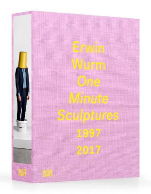 Erwin Wurm: One Minute Sculptures 1996-2017 - Wurm, Erwin, and Steinle, Christa (Text by), and Weibel, Peter (Text by)