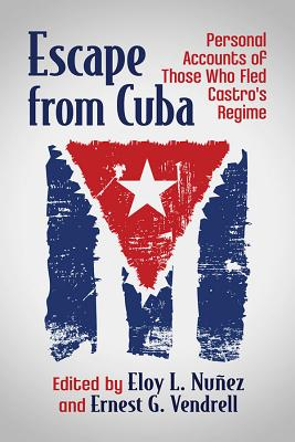 Escape from Cuba: Personal Accounts of Those Who Fled Castro's Regime - Nunez, Eloy L (Editor), and Vendrell, Ernest G (Editor)