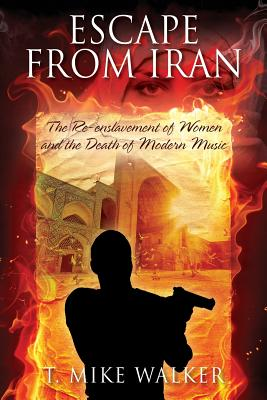 Escape from Iran: The Re-Enslavement of Women and the Death of Modern Music - Walker, T Mike