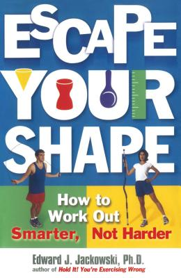 Escape Your Shape: How to Work Out Smarter, Not Harder - Jackowski, Edward J