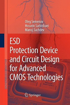 ESD Protection Device and Circuit Design for Advanced CMOS Technologies - Semenov, Oleg, and Sarbishaei, Hossein, and Sachdev, Manoj