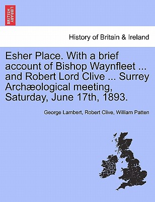 Esher Place. with a Brief Account of Bishop Waynfleet ... and Robert Lord Clive ... Surrey Arch Ological Meeting, Saturday, June 17th, 1893. - Lambert, George, and Clive, Robert, and Patten, William