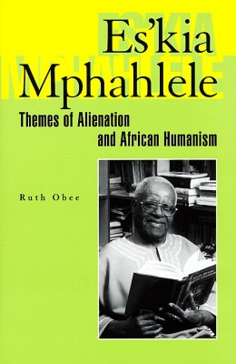 Es'kia Mphahlele: Themes of Alienation and African Humanism - Obee, Ruth