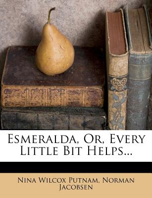 Esmeralda, Or, Every Little Bit Helps... - Putnam, Nina Wilcox, and Jacobsen, Norman