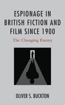 Espionage in British Fiction and Film since 1900: The Changing Enemy - Buckton, Oliver S.