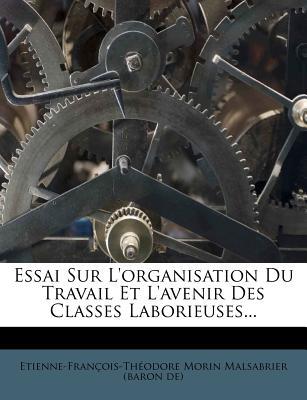 Essai Sur L'Organisation Du Travail Et L'Avenir Des Classes Laborieuses... - Etienne-Francois-Theodore Morin Malsab (Creator)