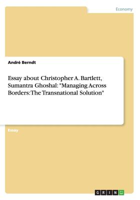 Essay about Christopher A. Bartlett, Sumantra Ghoshal: Managing Across Borders: The Transnational Solution - Berndt, Andre