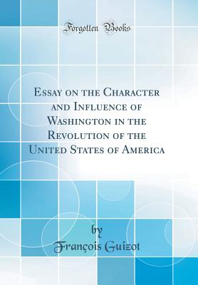 Essay on the Character and Influence of Washington: In the Revolution of the United States of America (Classic Reprint) - Guizot, M