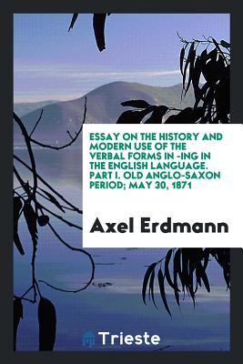 Essay on the History and Modern Use of the Verbal Forms in -Ing in the English Language. Part I. Old Anglo-Saxon Period; May 30, 1871 - Erdmann, Axel