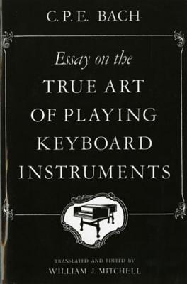 Essay on the True Art of Playing Keyboard Instruments - Bach, Carl P, and Mitchell, William J (Editor)
