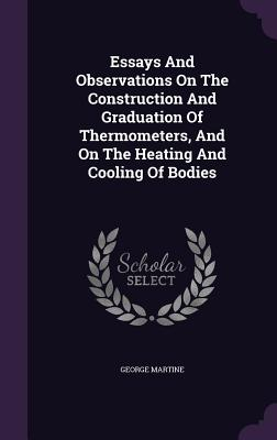 Essays and Observations on the Construction and Graduation of Thermometers, and on the Heating and Cooling of Bodies - Martine, George