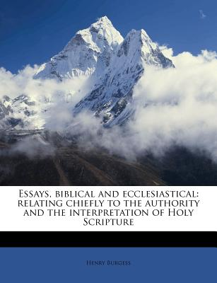 Essays, Biblical and Ecclesiastical: Relating Chiefly to the Authority and the Interpretation of Holy Scripture - Burgess, Henry