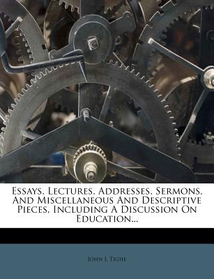 Essays, Lectures, Addresses, Sermons, and Miscellaneous and Descriptive Pieces: Including a Discussion on Education (Classic Reprint) - Tighe, John J
