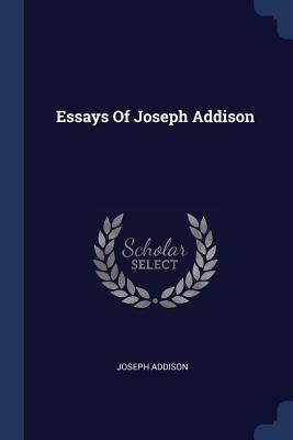 Essays of Joseph Addison - Addison, Joseph