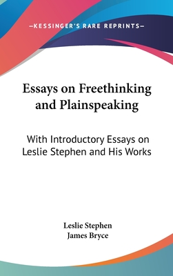 Essays on Freethinking and Plainspeaking: With Introductory Essays on Leslie Stephen and His Works - Stephen, Leslie, Sir, and Bryce, James (Introduction by)