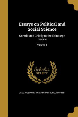 Essays on Political and Social Science: Contributed Chiefly to the Edinburgh Review; Volume 1 - Greg, William R (William Rathbone) 180 (Creator)