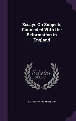 Essays on Subjects Connected with the Reformation in England - Maitland, Samuel Roffey