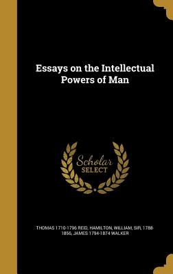 Essays on the Intellectual Powers of Man - Reid, Thomas 1710-1796, and Hamilton, William Sir, Ed (Creator), and Walker, James 1794-1874
