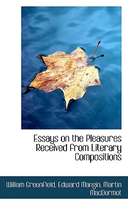Essays on the Pleasures Received from Literary Compositions - Greenfield, William, and Mangin, Edward, and Macdermot, Martin
