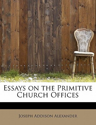 Essays on the Primitive Church Offices - Alexander, Joseph Addison