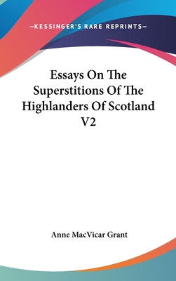 Essays on the Superstitions of the Highlanders of Scotland V2 - Grant, Anne MacVicar